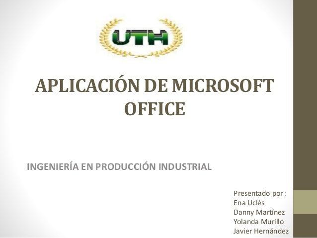 APLICACIÓN DE MICROSOFT OFFICE INGENIERÍA EN PRODUCCIÓN INDUSTRIAL Presentado por : Ena Uclés Danny Martínez Yolanda Muril...
