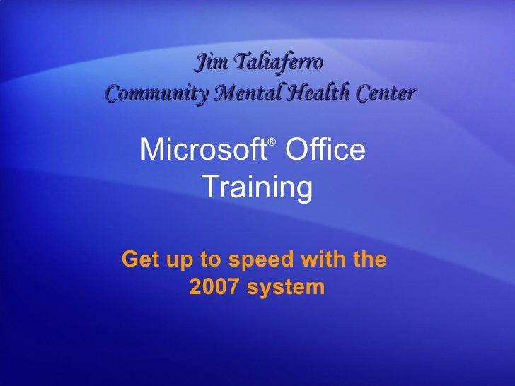 Microsoft ®  Office  Training Get up to speed with the  2007 system Jim Taliaferro Community Mental Health Center