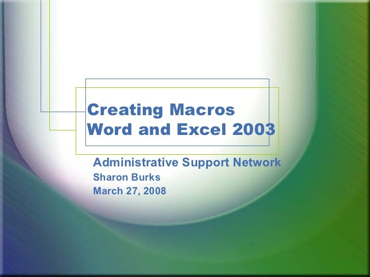 Creating Macros Word and Excel 2003 Administrative Support Network Sharon Burks March 27, 2008