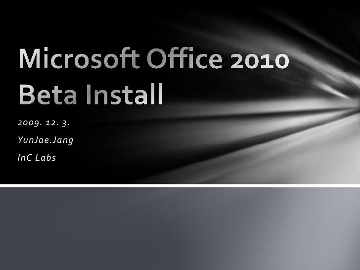2009. 12. 3.<br />YunJae.Jang<br />InC Labs<br />Microsoft Office 2010 Beta Install<br />