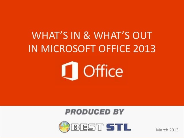 WHAT'S IN & WHAT'S OUTIN MICROSOFT OFFICE 2013                           March 2013