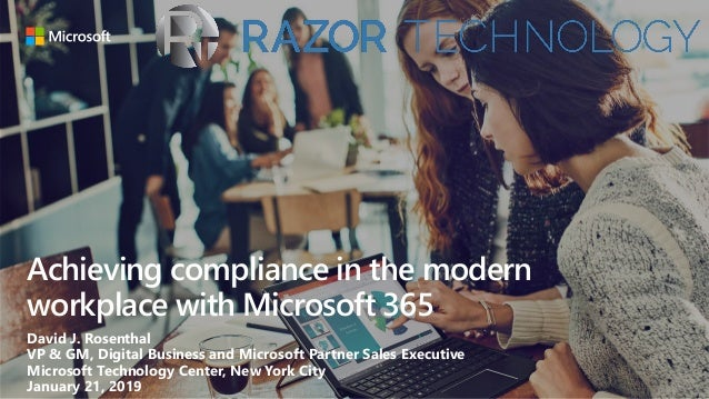 Achieving compliance in the modern workplace with Microsoft 365 David J. Rosenthal VP & GM, Digital Business and Microsoft...