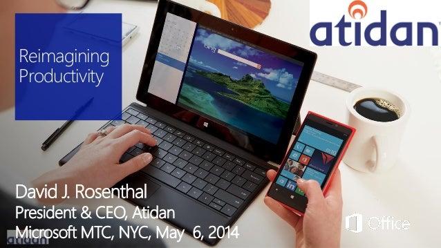 Reimagining Productivity David J. Rosenthal President & CEO, Atidan Microsoft MTC, NYC, May 6, 2014
