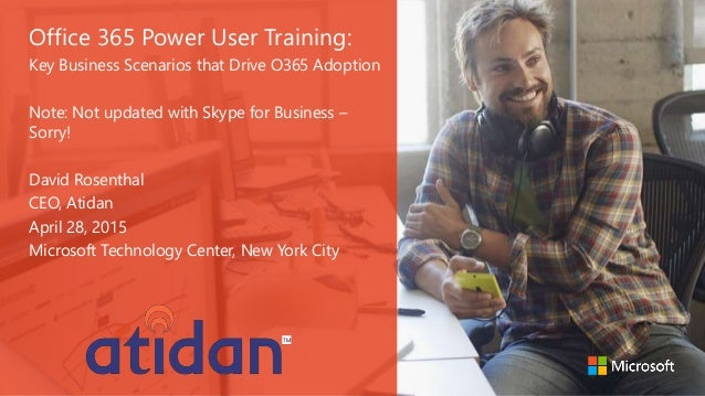 Office 365 Power User Training: Key Business Scenarios that Drive O365 Adoption Note: Not updated with Skype for Business ...