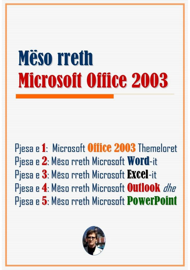 Mëso rrethMicrosoft Office 2003Pjesa e 1: Microsoft Office 2003 ThemeloretPjesa e 2: Mëso rreth Microsoft Word-itPjesa e 3...