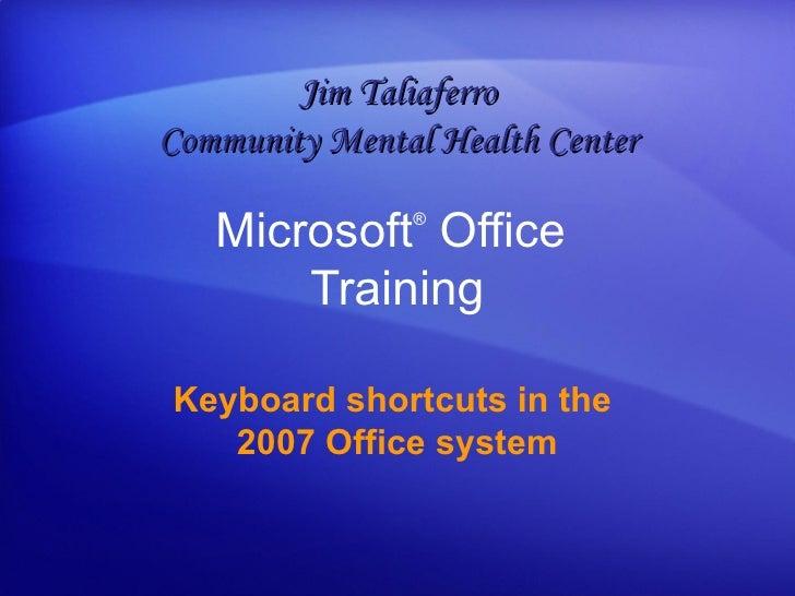 Microsoft ®  Office  Training Keyboard shortcuts in the  2007 Office system Jim Taliaferro Community Mental Health Center