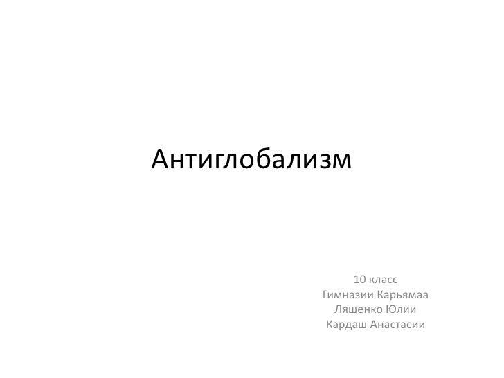 Антиглобализм<br />10 класс<br />Гимназии Карьямаа<br />Ляшенко Юлии<br />Кардаш Анастасии<br />