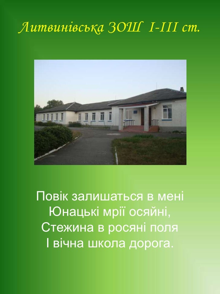 Литвинівська ЗОШ  І-ІІІ ст.<br />Повік залишаться в мені<br />Юнацькі мрії осяйні,<br />Стежина в росяні поля<br />І вічна...