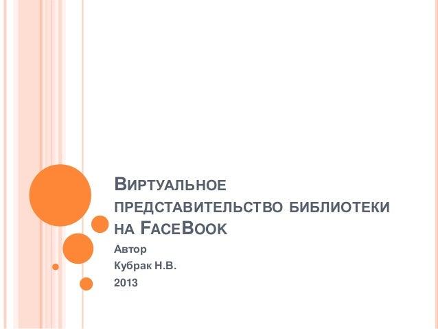 ВИРТУАЛЬНОЕПРЕДСТАВИТЕЛЬСТВО БИБЛИОТЕКИНА FACEBOOKАвторКубрак Н.В.2013