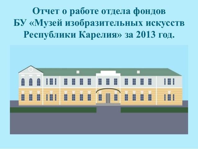 Отчет о работе отдела фондов БУ «Музей изобразительных искусств Республики Карелия» за 2013 год.