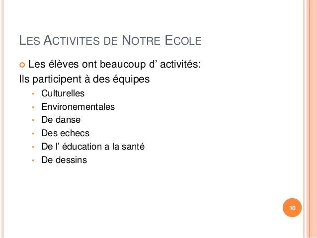 LES ACTIVITES DE NOTRE ECOLE   Les élèves ont beaucoup d' activités:  Ils participent à des équipes  • Culturelles  • Env...