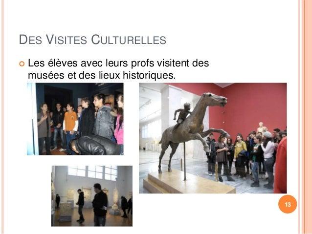 DES VISITES CULTURELLES   Les élèves avec leurs profs visitent des  musées et des lieux historiques.  13