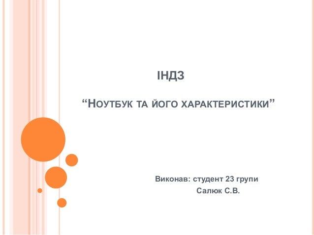 """ІНДЗ  """"НОУТБУК ТА ЙОГО ХАРАКТЕРИСТИКИ""""  Виконав: студент 23 групи  Салюк С.В."""