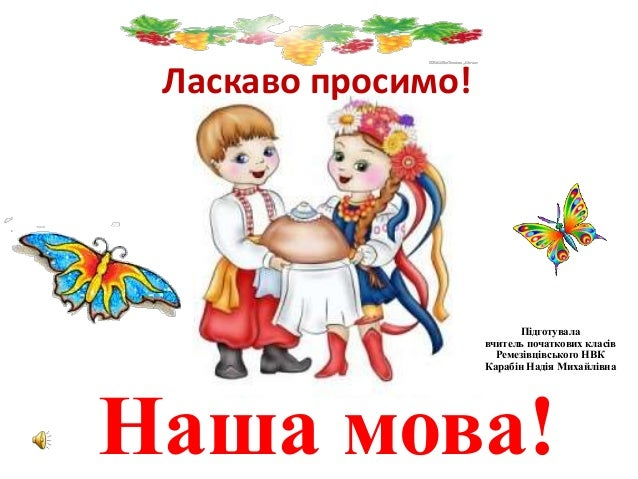 Ласкаво просимо! Наша мова! Підготувала вчитель початкових класів Ремезівцівського НВК Карабін Надія Михайлівна