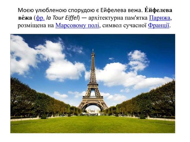 Моєю улюбленою спорудою є Ейфелева вежа. Е́ йфелева ве́жа (фр. la Tour Eiffel) — архітектурна пам'ятка Парижа, розміщена н...