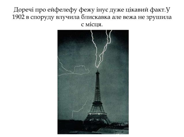 Доречі про ейфелефу фежу інує дуже цікавий факт.У 1902 в споруду влучила блискавка але вежа не зрушила с місця.