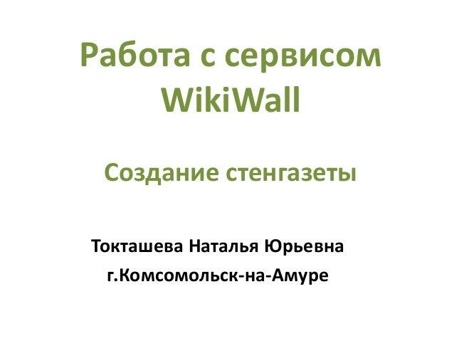 Работа с сервисом WikiWall Создание стенгазеты Токташева Наталья Юрьевна г.Комсомольск-на-Амуре