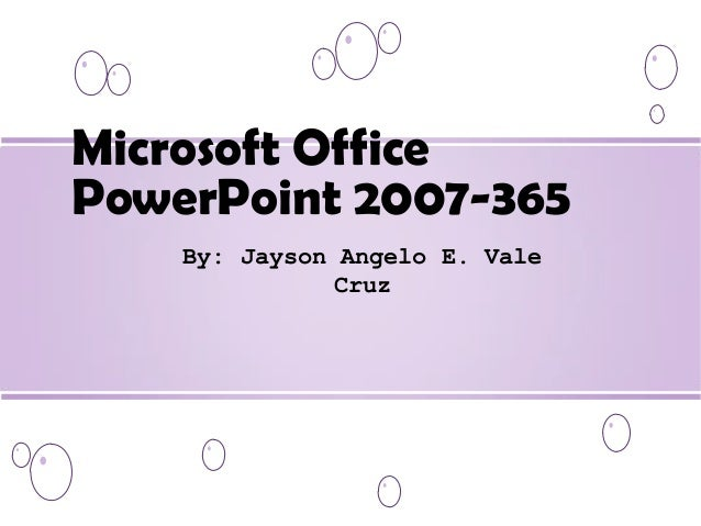 Microsoft Office PowerPoint 2007-365 By: Jayson Angelo E. Vale Cruz
