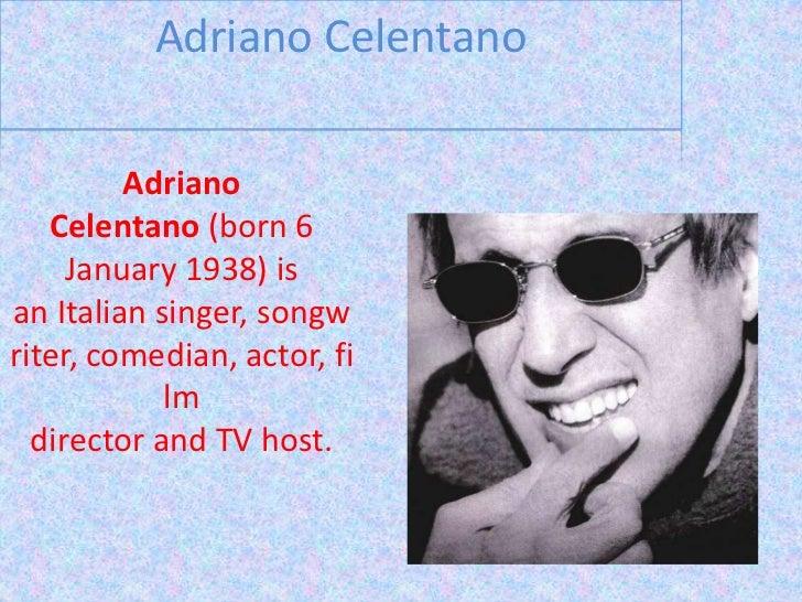 Adriano Celentano<br />Adriano Celentano(born 6 January 1938) is anItaliansinger,songwriter,comedian,actor,film dir...