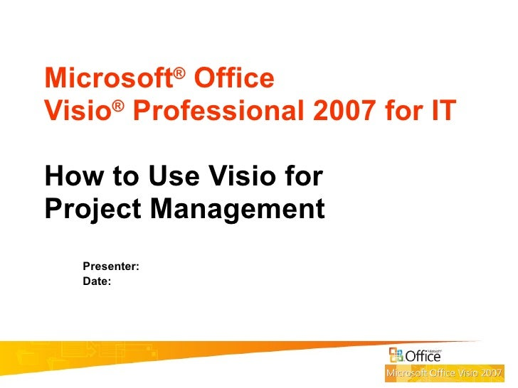 Microsoft ®  Office  Visio ®  Professional 2007 for IT How to Use Visio for Project Management Presenter:  Date: