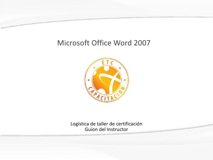 Microsoft Office Word 2007<br />Logística de taller de certificaciónGuion del Instructor<br />