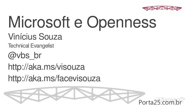 Microsoft e OpennessVinícius SouzaTechnical Evangelist@vbs_brhttp://aka.ms/visouzahttp://aka.ms/facevisouzaPorta25.com.br