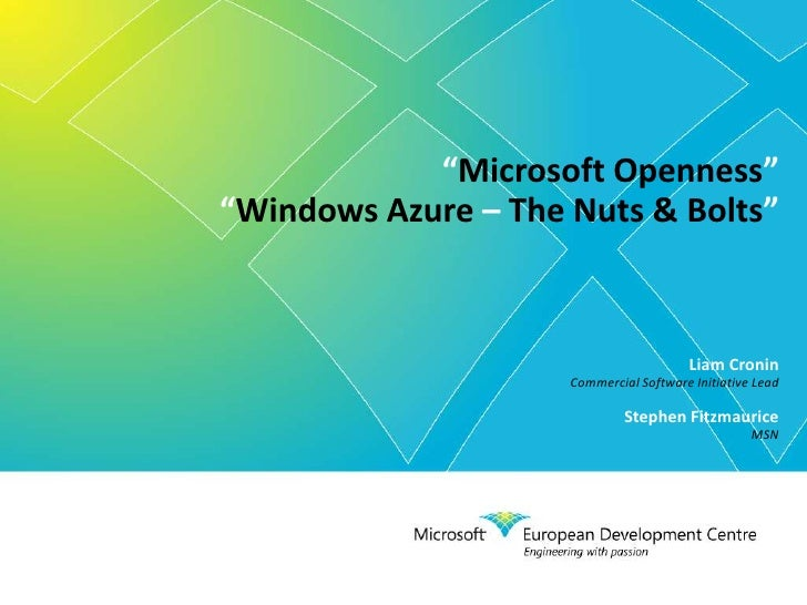 """""""Microsoft Openness"""" """"Windows Azure – The Nuts & Bolts"""" Liam Cronin Commercial Software Initiative Lead Stephen Fitzma..."""