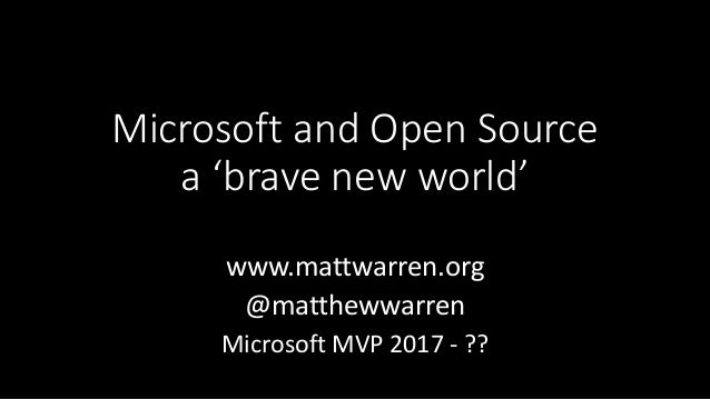 Microsoft and Open Source a 'brave new world' www.mattwarren.org @matthewwarren Microsoft MVP 2017 - ??
