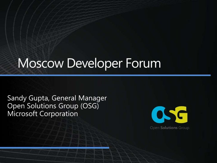 Moscow Developer Forum<br />Sandy Gupta, General Manager<br />Open Solutions Group (OSG)<br />Microsoft Corporation<br />