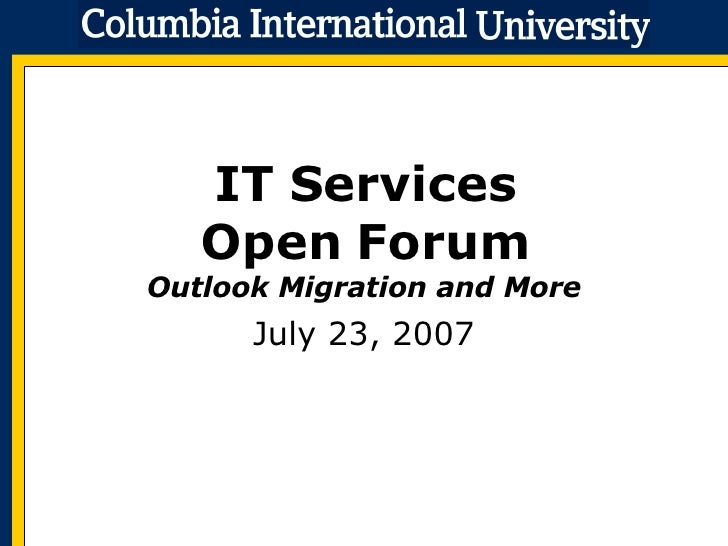IT Services Open Forum Outlook Migration and More July 23, 2007
