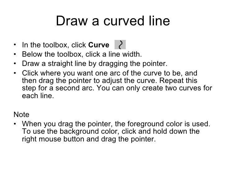 Draw a curved line <ul><li>In the toolbox, click  Curve   .  </li></ul><ul><li>Below the toolbox, click a line width.  </l...