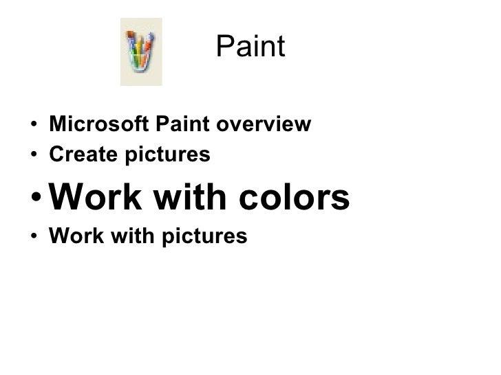 Paint <ul><li>Microsoft Paint overview </li></ul><ul><li>Create pictures </li></ul><ul><li>Work with colors </li></ul><ul>...