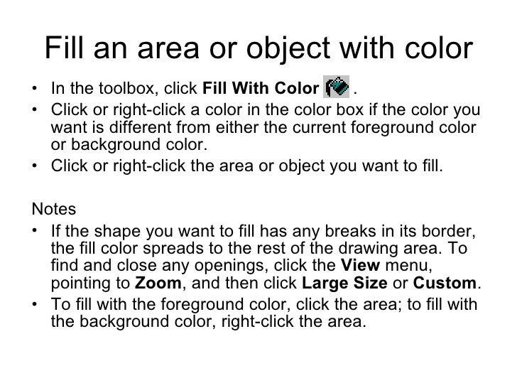Fill an area or object with color <ul><li>In the toolbox, click  Fill With Color   .  </li></ul><ul><li>Click or right-cli...