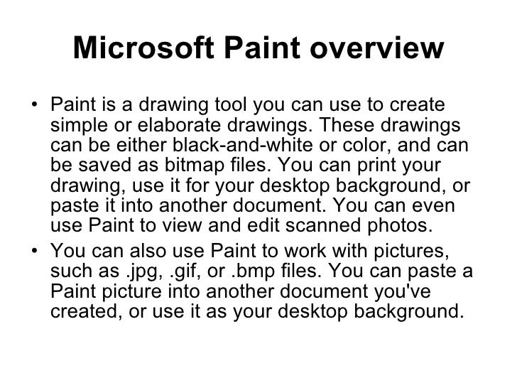 Microsoft Paint overview <ul><li>Paint is a drawing tool you can use to create simple or elaborate drawings. These drawing...