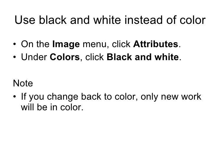Use black and white instead of color <ul><li>On the  Image  menu, click  Attributes .  </li></ul><ul><li>Under  Colors , c...