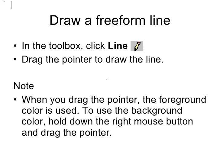 <ul><li>In the toolbox, click  Line   .  </li></ul><ul><li>Drag the pointer to draw the line.  </li></ul><ul><li>Note </li...