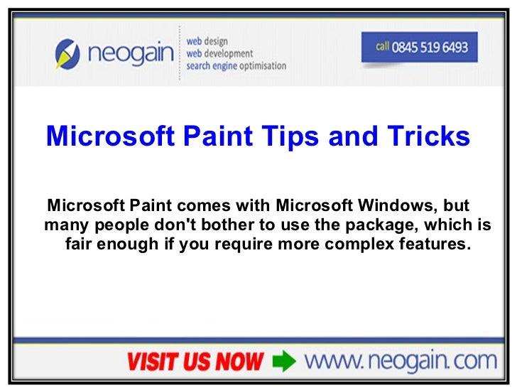 <ul><li>Microsoft Paint Tips and Tricks </li></ul><ul><li>Microsoft Paint comes with Microsoft Windows, but many people do...