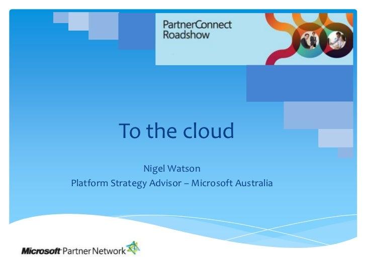To the cloud<br />Nigel Watson<br />Platform Strategy Advisor – Microsoft Australia<br />