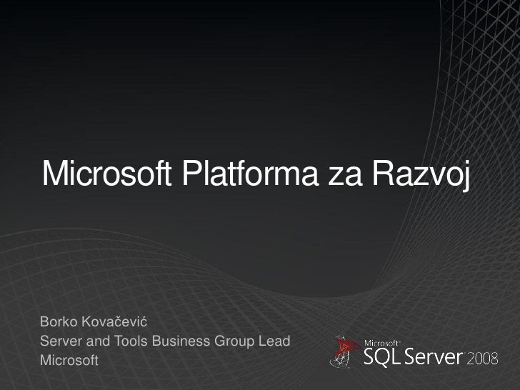 Microsoft Platforma za Razvoj    Borko Kovačević Server and Tools Business Group Lead Microsoft