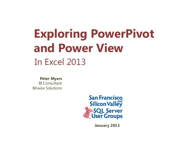 Exploring PowerPivotand Power View In Excel 2013     Peter Myers    BI ConsultantBitwise Solutions                    Janu...