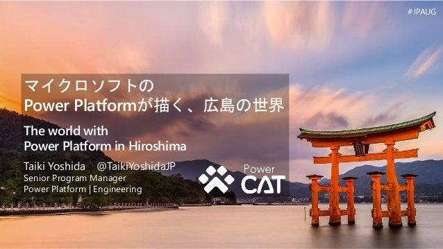 マイクロソフトの Power Platformが描く、広島の世界 The world with Power Platform in Hiroshima Taiki Yoshida @TaikiYoshidaJP Senior Program M...
