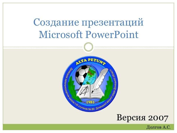 Создание презентаций Microsoft PowerPoint<br />Версия 2007<br />Долгов А.С.<br />