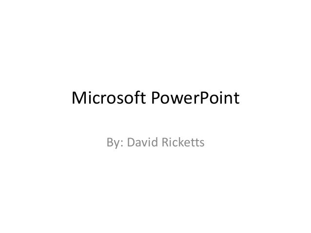 Microsoft PowerPoint By: David Ricketts