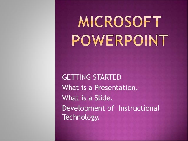 GETTING STARTED What is a Presentation. What is a Slide. Development of Instructional Technology.