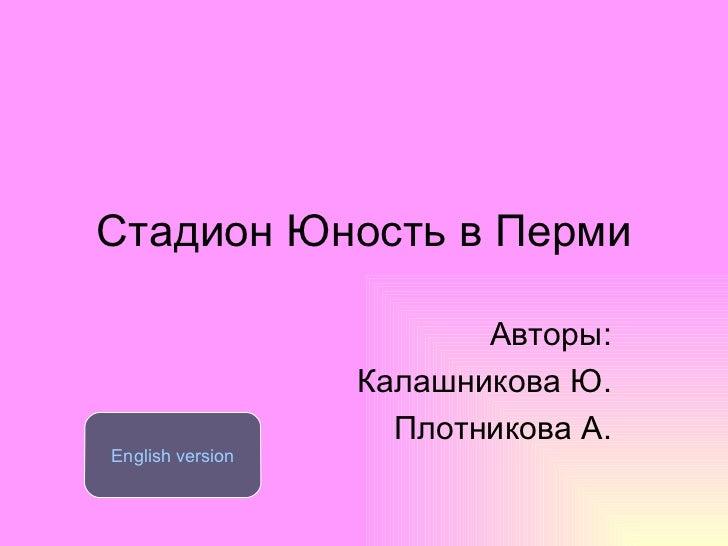 Стадион Юность в Перми Авторы: Калашникова Ю. Плотникова А. English version