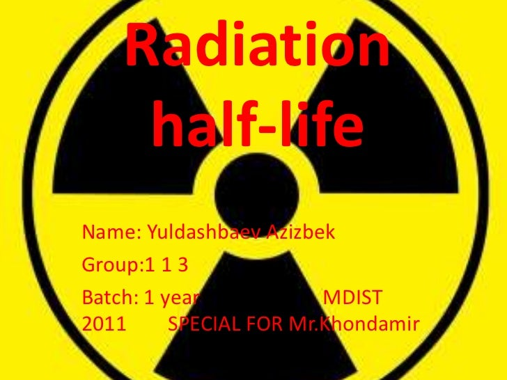 Radiation     half-lifeName: Yuldashbaev AzizbekGroup:1 1 3Batch: 1 year            MDIST2011      SPECIAL FOR Mr.Khondamir