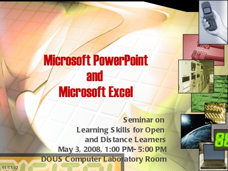 Microsoft PowerPoint and  Microsoft Excel Seminar on  Learning Skills for Open  and Distance Learners May 3, 2008, 1:00 PM...