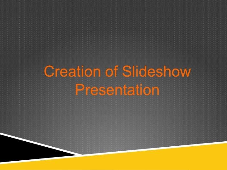 Creation of Slideshow    Presentation