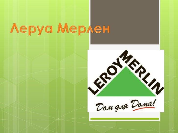 Содержание Почему компания Леруа Мерлен  привлекательнее? Магазины по всему миру Основные задачи и ценности нашей  комп...
