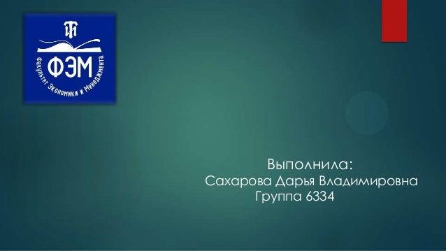 Выполнила:  Сахарова Дарья Владимировна Группа 6334